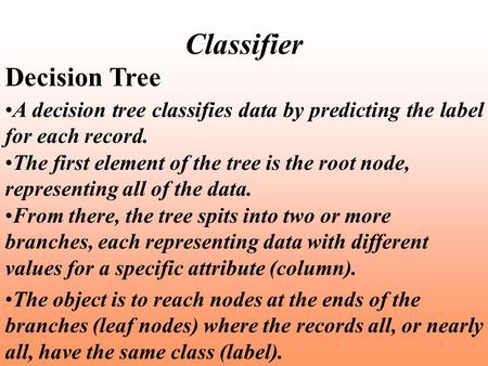 Classifier Decision Tree A decision tree classifies data by predicting the label for each record. The first element of the tree is the root node, representing.