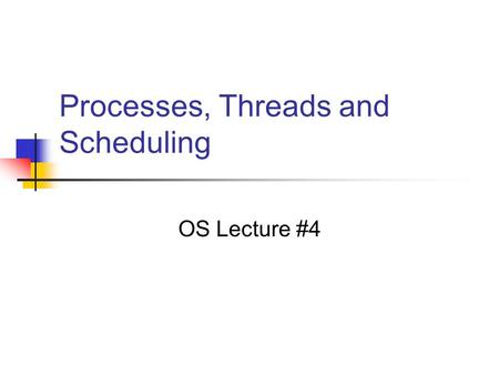 Processes, Threads and Scheduling OS Lecture #4. Processes Unit of resource allocation in the OS Allocation of space Clock time The abstraction of a process.