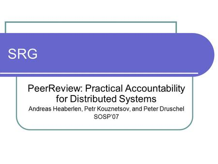 SRG PeerReview: Practical Accountability for Distributed Systems Andreas Heaberlen, Petr Kouznetsov, and Peter Druschel SOSP'07.