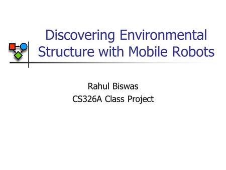 Discovering Environmental Structure with Mobile Robots Rahul Biswas CS326A Class Project.