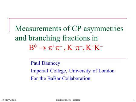 16 May 2002Paul Dauncey - BaBar1 Measurements of CP asymmetries and branching fractions in B 0   +  ,  K +  ,  K + K  Paul Dauncey Imperial College,