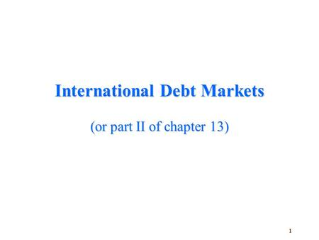 1 International Debt Markets (or part II of chapter 13)