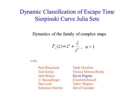 Dynamic Classification of Escape Time Sierpinski Curve Julia Sets Dynamics of the family of complex maps Paul Blanchard Toni Garijo Matt Holzer U. Hoomiforgot.