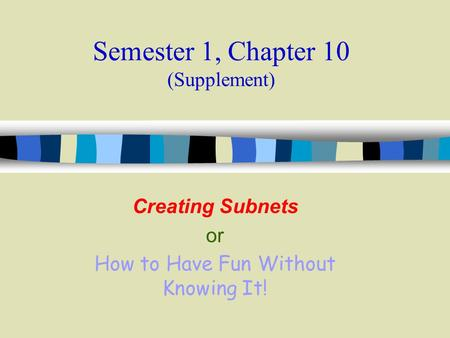 Semester 1, Chapter 10 (Supplement) Creating Subnets or How to Have Fun Without Knowing It!