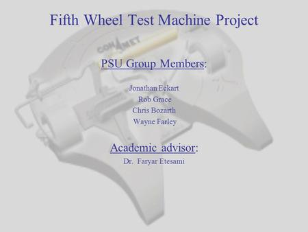 Fifth Wheel Test Machine Project PSU Group Members: Jonathan Eckart Rob Grace Chris Bozarth Wayne Farley Academic advisor: Dr. Faryar Etesami.