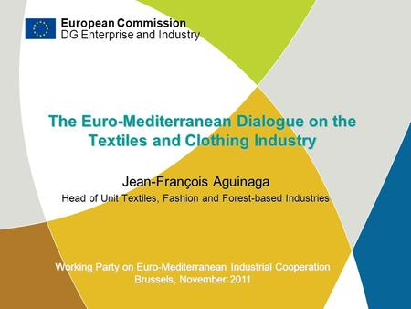DG Enterprise and Industry The Euro-Mediterranean Dialogue on the Textiles and Clothing Industry Jean-François Aguinaga Head of Unit Textiles, Fashion.