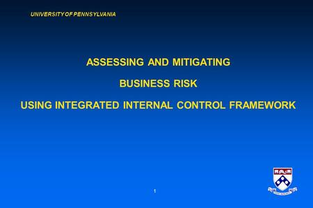 UNIVERSITY OF PENNSYLVANIA 1 ASSESSING AND MITIGATING BUSINESS RISK USING INTEGRATED INTERNAL CONTROL FRAMEWORK.