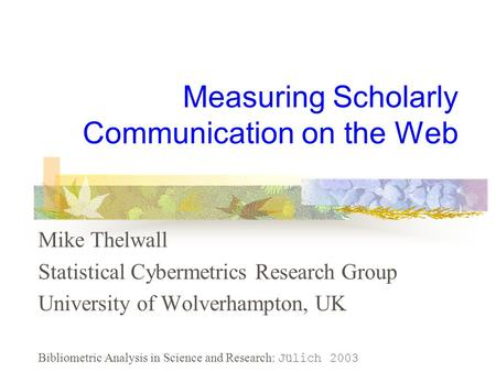 Measuring Scholarly Communication on the Web Mike Thelwall Statistical Cybermetrics Research Group University of Wolverhampton, UK Bibliometric Analysis.
