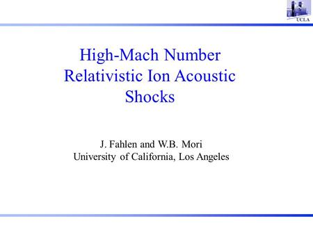 High-Mach Number Relativistic Ion Acoustic Shocks J. Fahlen and W.B. Mori University of California, Los Angeles.