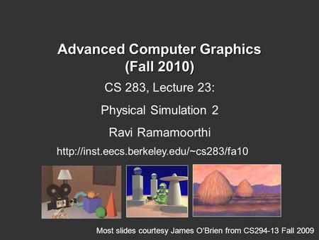 Advanced Computer Graphics (Fall 2010) CS 283, Lecture 23: Physical Simulation 2 Ravi Ramamoorthi  Most slides.