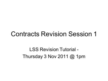 Contracts Revision Session 1 LSS Revision Tutorial - Thursday 3 Nov 1pm.