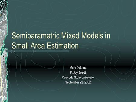 Semiparametric Mixed Models in Small Area Estimation Mark Delorey F. Jay Breidt Colorado State University September 22, 2002.