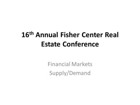 16 th Annual Fisher Center Real Estate Conference Financial Markets Supply/Demand.
