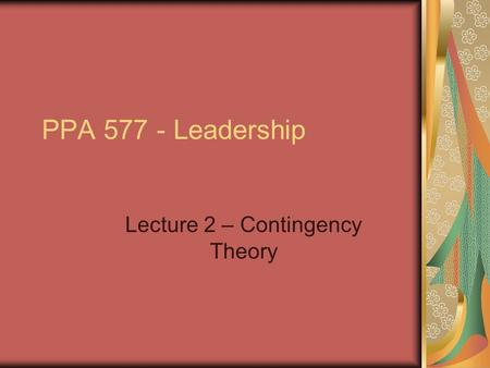 PPA 577 - Leadership Lecture 2 – Contingency Theory.
