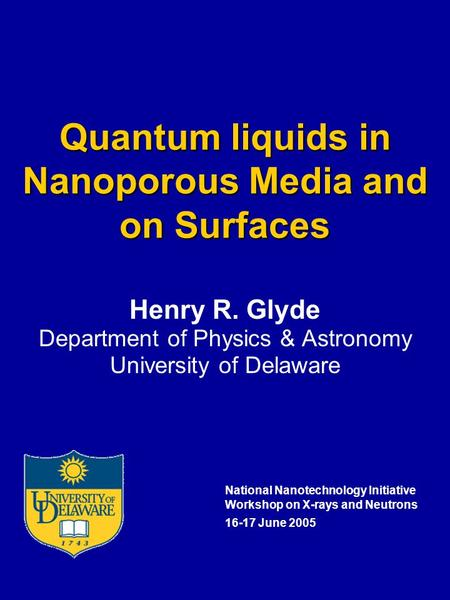 Quantum liquids in Nanoporous Media and on Surfaces Henry R. Glyde Department of Physics & Astronomy University of Delaware National Nanotechnology Initiative.