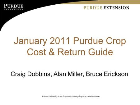 January 2011 Purdue Crop Cost & Return Guide Craig Dobbins, Alan Miller, Bruce Erickson Purdue University is an Equal Opportunity/Equal Access institution.