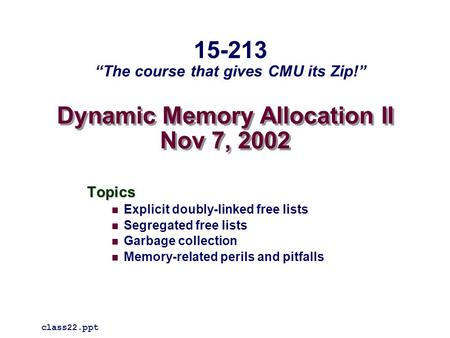 Dynamic Memory Allocation II Nov 7, 2002 Topics Explicit doubly-linked free lists Segregated free lists Garbage collection Memory-related perils and pitfalls.
