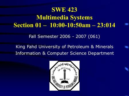 SWE 423 Multimedia Systems Section 01 – 10:00-10:50am – 23:014 Fall Semester 2006 - 2007 (061) King Fahd University of Petroleum & Minerals Information.