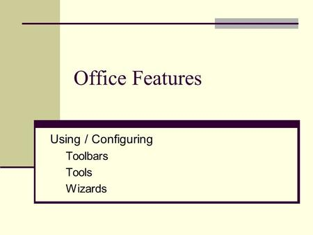 Office Features Using / Configuring Toolbars Tools Wizards.