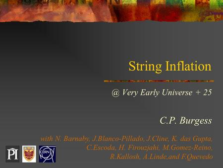 String Very Early Universe + 25 C.P. Burgess with N. Barnaby, J.Blanco-Pillado, J.Cline, K. das Gupta, C.Escoda, H. Firouzjahi, M.Gomez-Reino,