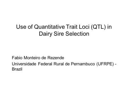 Use of Quantitative Trait Loci (QTL) in Dairy Sire Selection Fabio Monteiro de Rezende Universidade Federal Rural de Pernambuco (UFRPE) - Brazil.