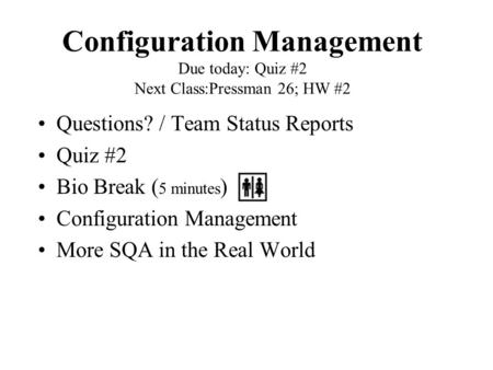 Configuration Management Due today: Quiz #2 Next Class:Pressman 26; HW #2 Questions? / Team Status Reports Quiz #2 Bio Break ( 5 minutes ) Configuration.