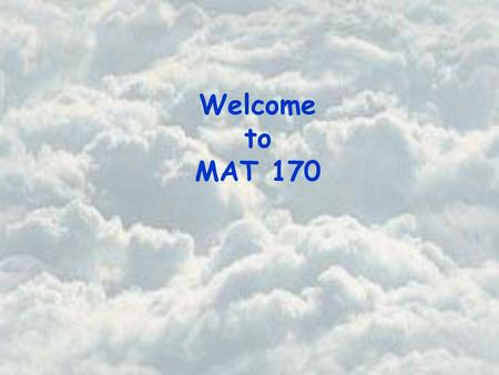 Welcome to MAT 170. Basic Course Information Instructor Office Office Hours Beth Jones PSA 725 Tuesday and Thursday 10:30 am – 11:30 am Wednesday 9:40.