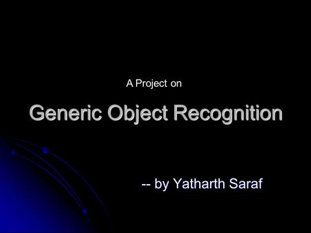 Generic Object Recognition -- by Yatharth Saraf A Project on.