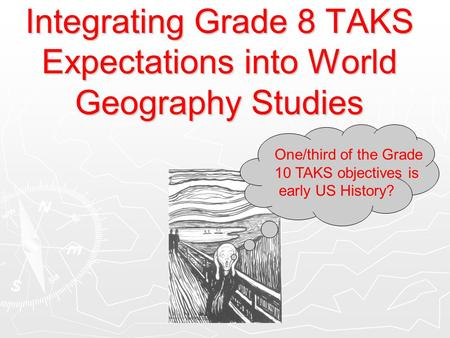 Integrating Grade 8 TAKS Expectations into World Geography Studies One/third of the Grade 10 TAKS objectives is early US History?
