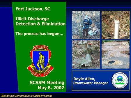 Building a Comprehensive IDDE Program Doyle Allen, Stormwater Manager SCASM Meeting May 8, 2007 Fort Jackson, SC Illicit Discharge Detection & Elimination.