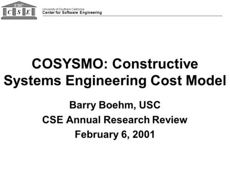 University of Southern California Center for Software Engineering CSE USC COSYSMO: Constructive Systems Engineering Cost Model Barry Boehm, USC CSE Annual.