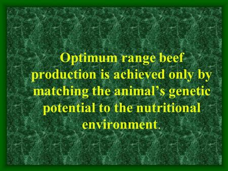 Optimum range beef production is achieved only by matching the animal's genetic potential to the nutritional environment.