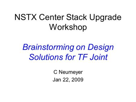 NSTX Center Stack Upgrade Workshop Brainstorming on Design Solutions for TF Joint C Neumeyer Jan 22, 2009.