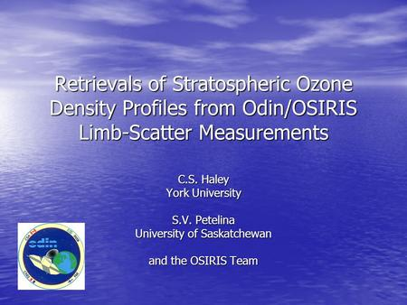 Retrievals of Stratospheric Ozone Density Profiles from Odin/OSIRIS Limb-Scatter Measurements C.S. Haley York University S.V. Petelina University of Saskatchewan.