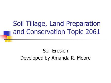 Soil Tillage, Land Preparation and Conservation Topic 2061 Soil Erosion Developed by Amanda R. Moore.