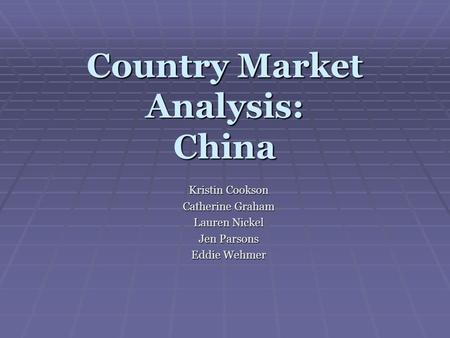 Country Market Analysis: China Kristin Cookson Catherine Graham Lauren Nickel Jen Parsons Eddie Wehmer.
