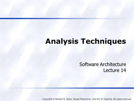 Copyright © Richard N. Taylor, Nenad Medvidovic, and Eric M. Dashofy. All rights reserved. Analysis Techniques Software Architecture Lecture 14.