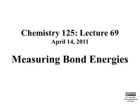Chemistry 125: Lecture 69 April 14, 2011 Measuring Bond Energies This For copyright notice see final page of this file.