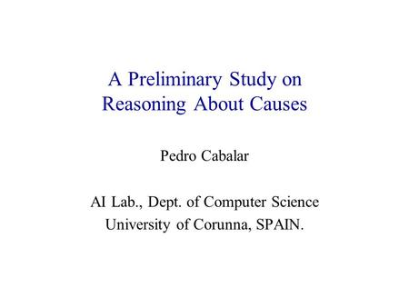A Preliminary Study on Reasoning About Causes Pedro Cabalar AI Lab., Dept. of Computer Science University of Corunna, SPAIN.