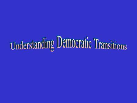 1- Understanding democratic transitions 2- Typology of transitions 3- Prerequisites and conditions.