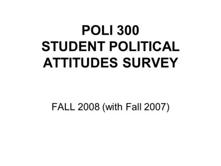 POLI 300 STUDENT POLITICAL ATTITUDES SURVEY FALL 2008 (with Fall 2007)