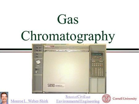 Monroe L. Weber-Shirk S chool of Civil and Environmental Engineering Gas Chromatography 