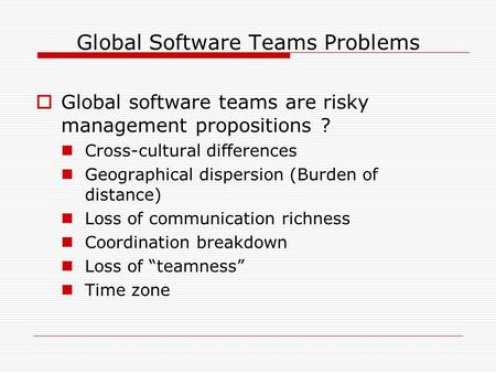 Global Software Teams Problems  Global software teams are risky management propositions ? Cross-cultural differences Geographical dispersion (Burden of.