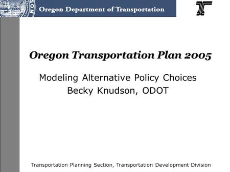 Transportation Planning Section, Transportation Development Division Oregon Transportation Plan 2005 Modeling Alternative Policy Choices Becky Knudson,