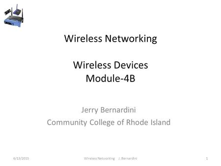 Wireless Networking Wireless Devices Module-4B Jerry Bernardini Community College of Rhode Island 6/13/20151Wireless Networking J. Bernardini.