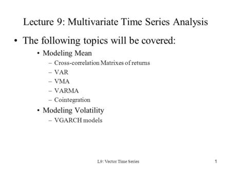 L9: Vector Time Series1 Lecture 9: Multivariate Time Series Analysis The following topics will be covered: Modeling Mean –Cross-correlation Matrixes of.