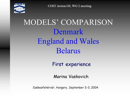 MODELS' COMPARISON Denmark England and Wales Belarus First experience COST Action G9, WG 2 meeting Marina Vaskovich Székesfehérvár, Hungary, September.