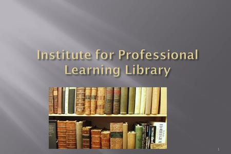 1. 2 ACCESS TO E-Sources The Institute of Professional Learning Library is an automated Library providing best services and facilities to fulfill the.