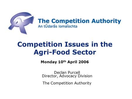 Competition Issues in the Agri-Food Sector Monday 10 th April 2006 Declan Purcell Director, Advocacy Division The Competition Authority.