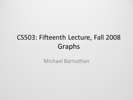 CS503: Fifteenth Lecture, Fall 2008 Graphs Michael Barnathan.